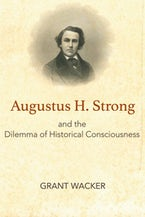 Augustus H. Strong and the Dilemma of Historical Consciousness